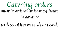 Catering orders must be ordered at least 24 hours in advance unless otherwise discussed.